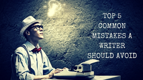 Top 5 Common Mistakes A Writer Should Avoid