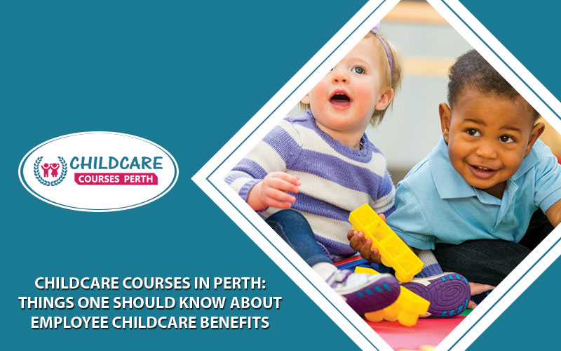 Childcare Courses In Perth: Things One Should Know About Employee Childcare Benefits